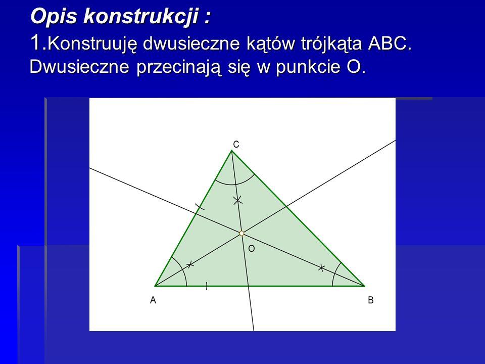 Opis konstrukcji : 1. Konstruuję dwusieczne kątów trójkąta ABC. Dwusieczne przecinają się w punkcie O.
