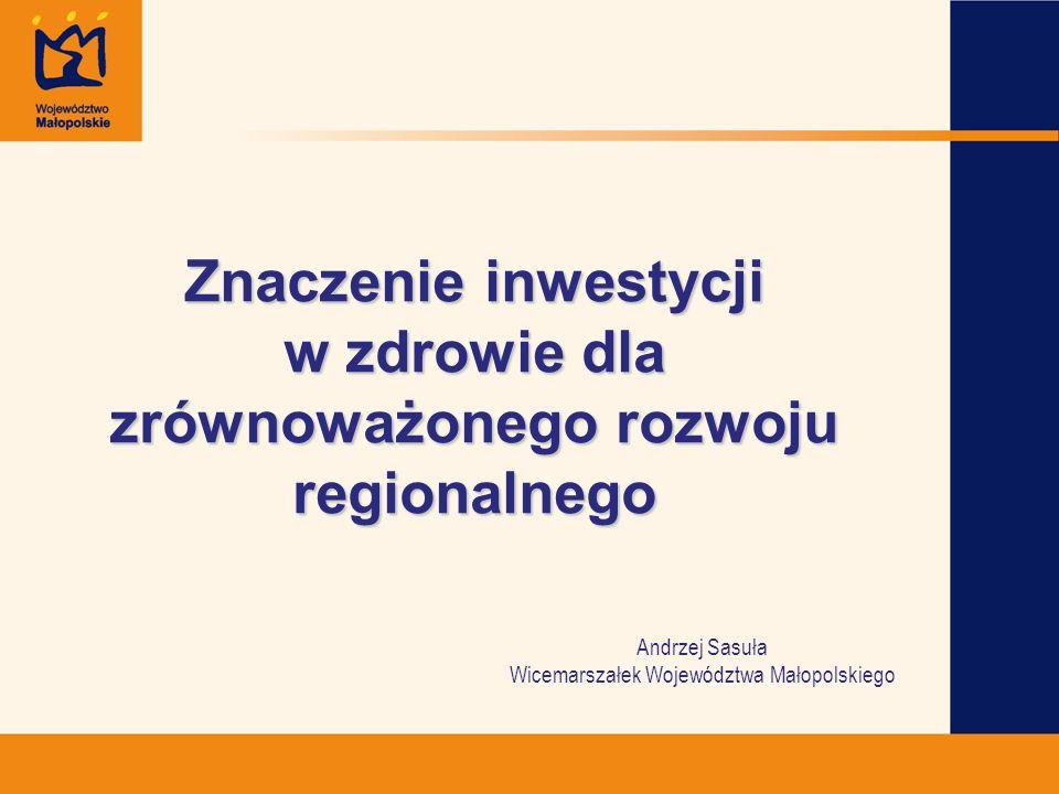 Andrzej Sasuła Wicemarszałek Województwa Małopolskiego Znaczenie inwestycji w zdrowie dla zrównoważonego rozwoju regionalnego