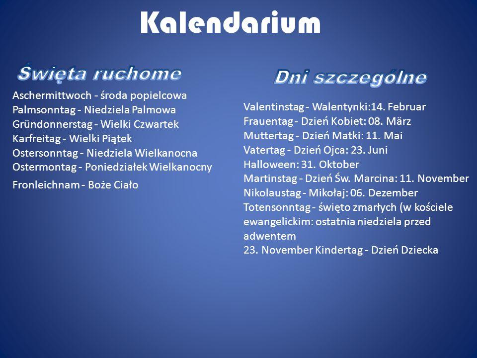 Kalendarium Aschermittwoch - środa popielcowa Palmsonntag - Niedziela Palmowa Gründonnerstag - Wielki Czwartek Karfreitag - Wielki Piątek Ostersonntag - Niedziela Wielkanocna Ostermontag - Poniedziałek Wielkanocny Fronleichnam - Boże Ciało Valentinstag - Walentynki:14.