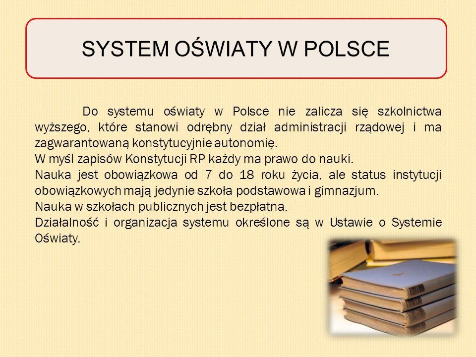 SYSTEM OŚWIATY W POLSCE Do systemu oświaty w Polsce nie zalicza się szkolnictwa wyższego, które stanowi odrębny dział administracji rządowej i ma zagwarantowaną konstytucyjnie autonomię.