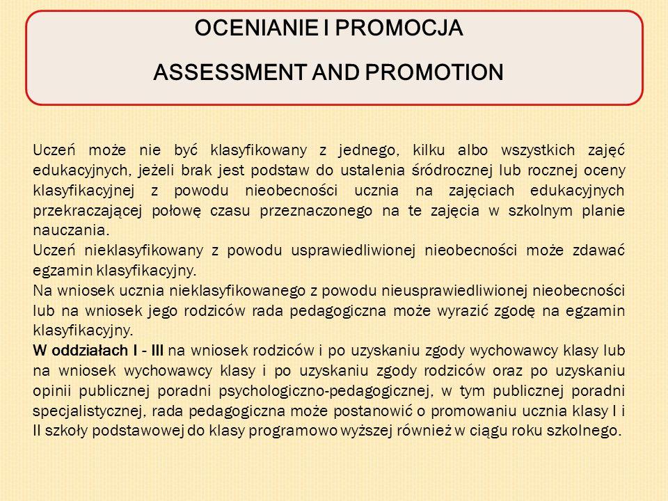 OCENIANIE I PROMOCJA ASSESSMENT AND PROMOTION Uczeń może nie być klasyfikowany z jednego, kilku albo wszystkich zajęć edukacyjnych, jeżeli brak jest podstaw do ustalenia śródrocznej lub rocznej oceny klasyfikacyjnej z powodu nieobecności ucznia na zajęciach edukacyjnych przekraczającej połowę czasu przeznaczonego na te zajęcia w szkolnym planie nauczania.