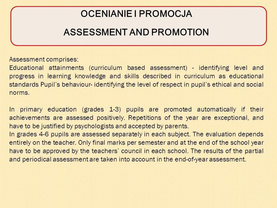 OCENIANIE I PROMOCJA ASSESSMENT AND PROMOTION Assessment comprises: Educational attainments (curriculum based assessment) - identifying level and progress in learning knowledge and skills described in curriculum as educational standards Pupils behaviour- identifying the level of respect in pupils ethical and social norms.