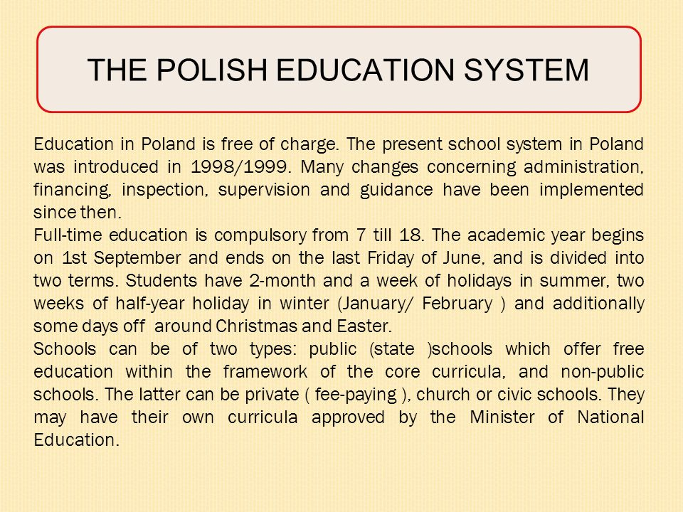 THE POLISH EDUCATION SYSTEM Education in Poland is free of charge. The present school system in Poland was introduced in 1998/1999. Many changes conce