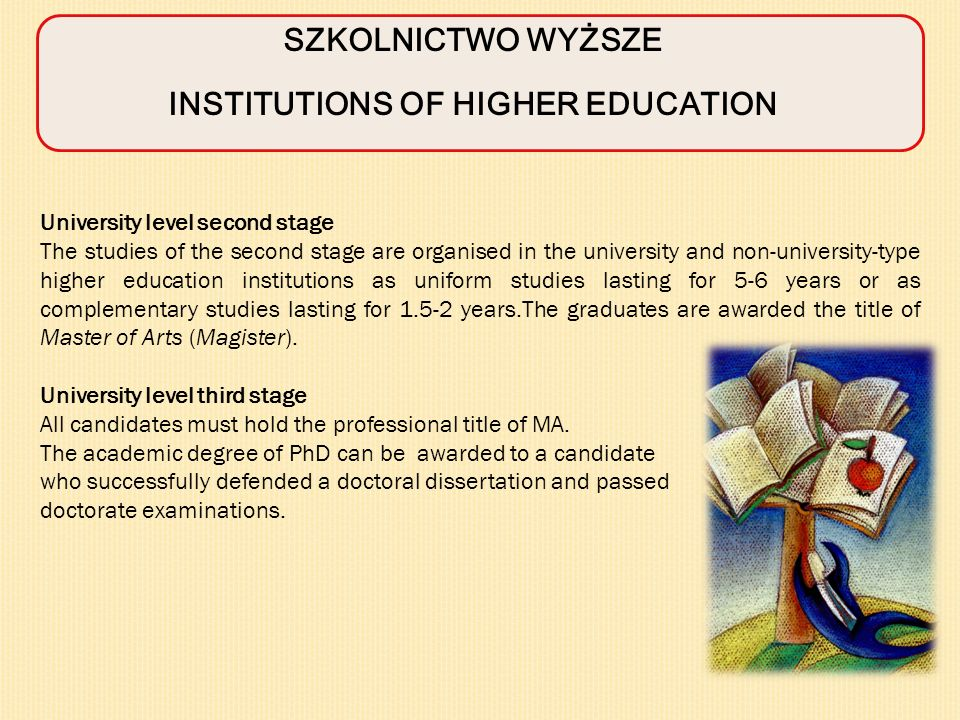SZKOLNICTWO WYŻSZE INSTITUTIONS OF HIGHER EDUCATION University level second stage The studies of the second stage are organised in the university and non-university-type higher education institutions as uniform studies lasting for 5-6 years or as complementary studies lasting for 1.5-2 years.The graduates are awarded the title of Master of Arts (Magister).