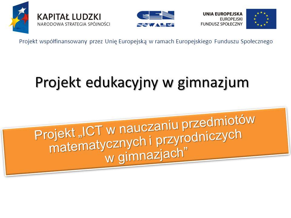 Projekt ICT w nauczaniu przedmiotów matematycznych i przyrodniczych w gimnazjach Projekt współfinansowany przez Unię Europejską w ramach Europejskiego Funduszu Społecznego Projekt edukacyjny w gimnazjum