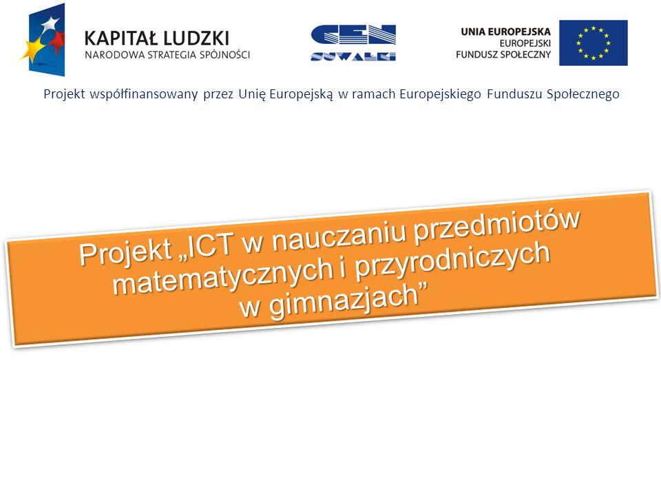Projekt ICT w nauczaniu przedmiotów matematycznych i przyrodniczych w gimnazjach Projekt współfinansowany przez Unię Europejską w ramach Europejskiego Funduszu Społecznego