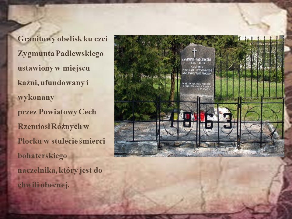 Granitowy obelisk ku czci Zygmunta Padlewskiego ustawiony w miejscu kaźni, ufundowany i wykonany przez Powiatowy Cech Rzemiosł Różnych w Płocku w stulecie śmierci bohaterskiego naczelnika, który jest do chwili obecnej.