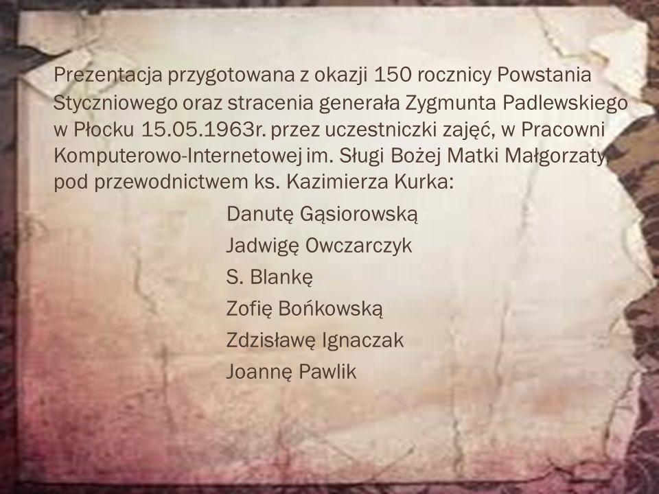 Prezentacja przygotowana z okazji 150 rocznicy Powstania Styczniowego oraz stracenia generała Zygmunta Padlewskiego w Płocku 15.05.1963r. przez uczest