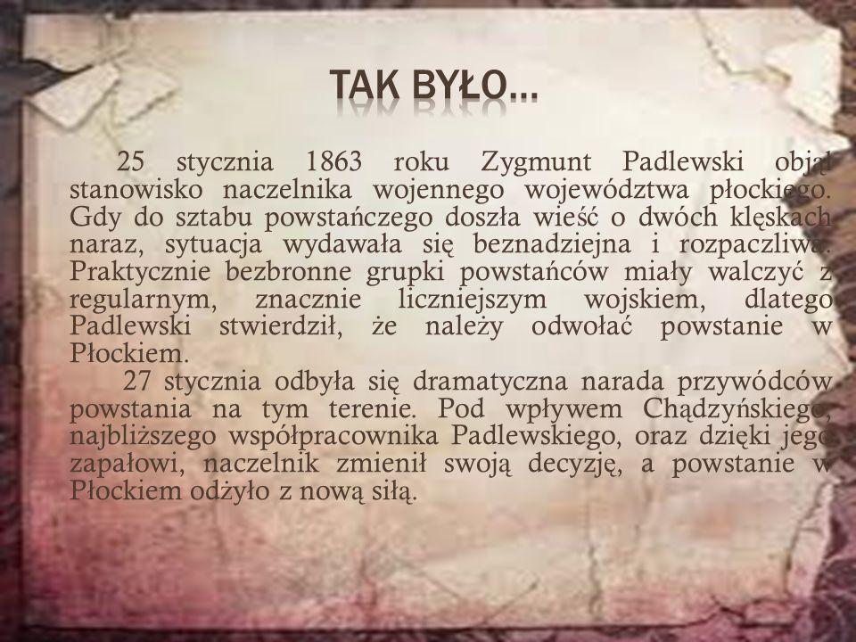 25 stycznia 1863 roku Zygmunt Padlewski obj ął stanowisko naczelnika wojennego województwa p ł ockiego. Gdy do sztabu powsta ń czego dosz ł a wie ść o