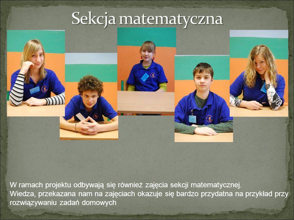 W ramach projektu odbywają się również zajęcia sekcji matematycznej. Wiedza, przekazana nam na zajęciach okazuje się bardzo przydatna na przykład przy