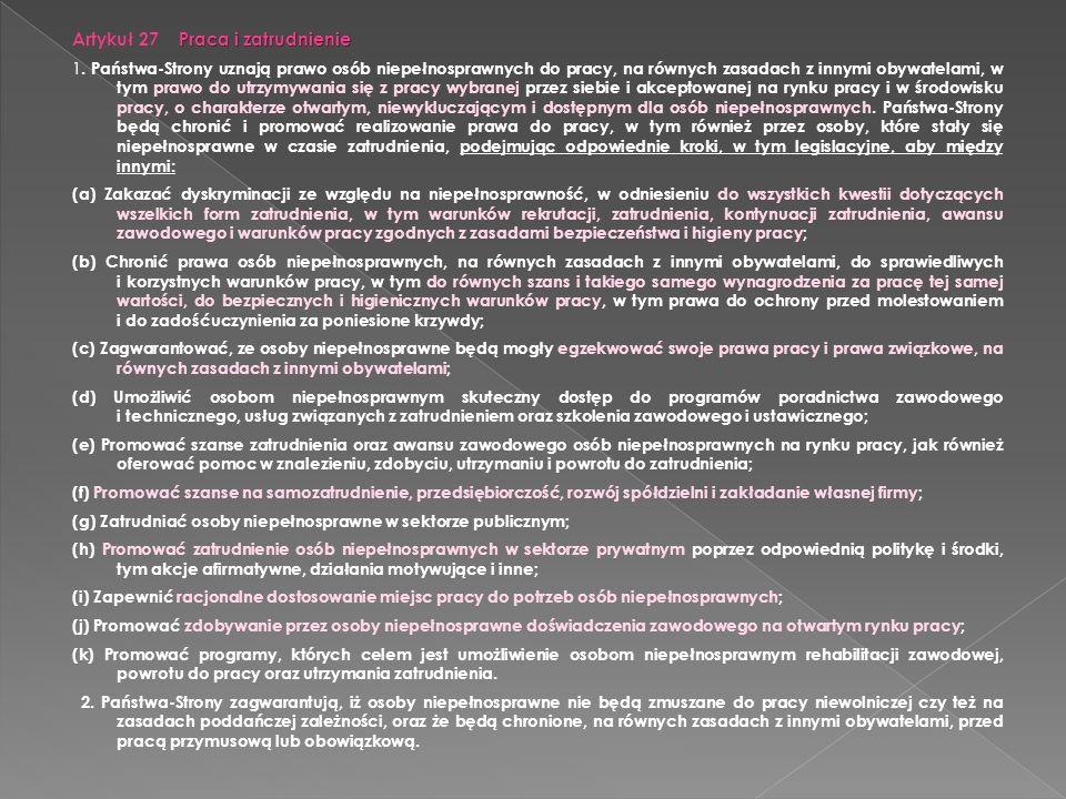 Praca i zatrudnienie Artykuł 27 Praca i zatrudnienie 1. Państwa-Strony uznają prawo osób niepełnosprawnych do pracy, na równych zasadach z innymi obyw