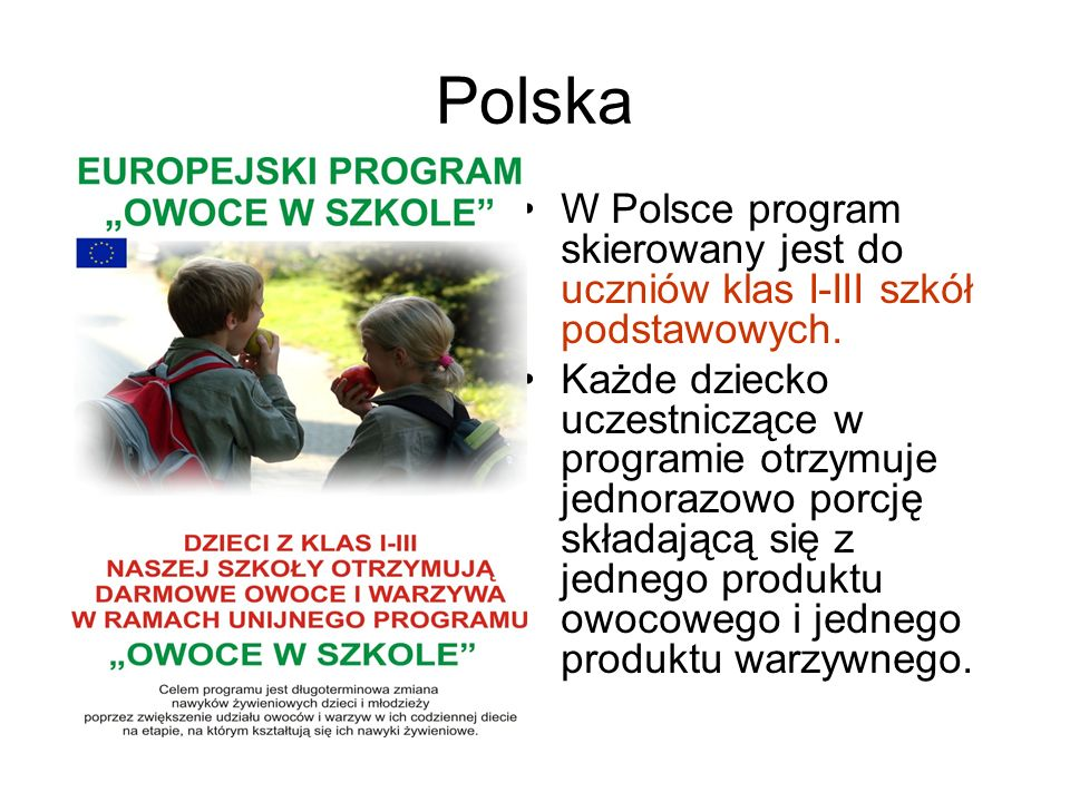 Polska W Polsce program skierowany jest do uczniów klas I-III szkół podstawowych. Każde dziecko uczestniczące w programie otrzymuje jednorazowo porcję