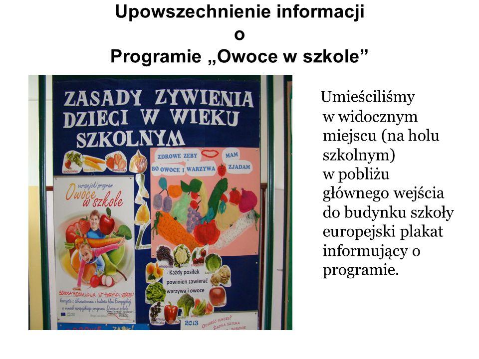 Upowszechnienie informacji o Programie Owoce w szkole Umieściliśmy w widocznym miejscu (na holu szkolnym) w pobliżu głównego wejścia do budynku szkoły