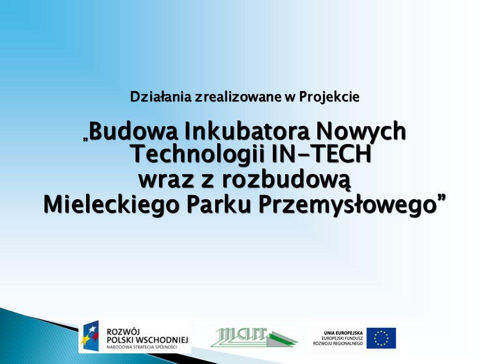 Działania zrealizowane w Projekcie Budowa Inkubatora Nowych Technologii IN-TECH Budowa Inkubatora Nowych Technologii IN-TECH wraz z rozbudową Mieleckiego Parku Przemysłowego