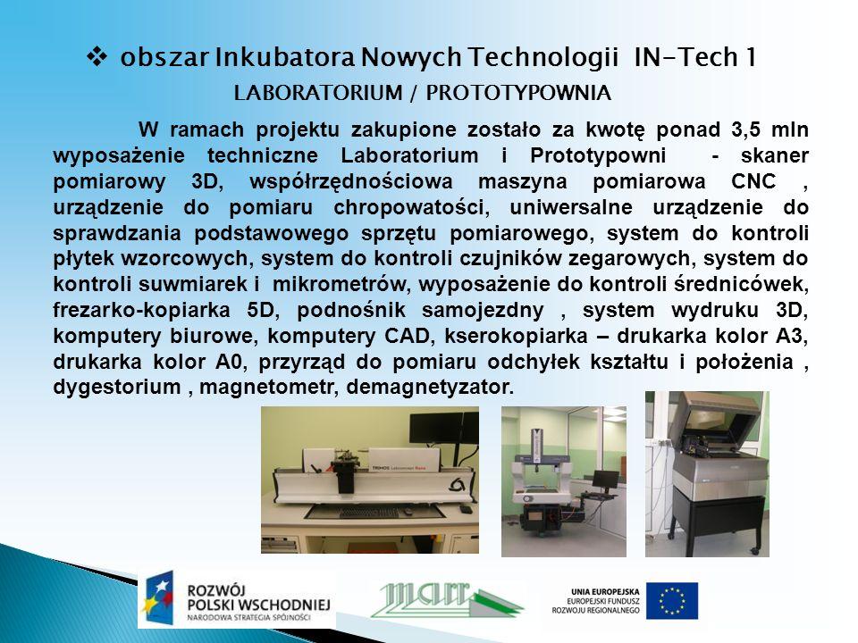 obszar Inkubatora Nowych Technologii IN-Tech 1 LABORATORIUM / PROTOTYPOWNIA W ramach projektu zakupione zostało za kwotę ponad 3,5 mln wyposażenie techniczne Laboratorium i Prototypowni - skaner pomiarowy 3D, współrzędnościowa maszyna pomiarowa CNC, urządzenie do pomiaru chropowatości, uniwersalne urządzenie do sprawdzania podstawowego sprzętu pomiarowego, system do kontroli płytek wzorcowych, system do kontroli czujników zegarowych, system do kontroli suwmiarek i mikrometrów, wyposażenie do kontroli średnicówek, frezarko-kopiarka 5D, podnośnik samojezdny, system wydruku 3D, komputery biurowe, komputery CAD, kserokopiarka – drukarka kolor A3, drukarka kolor A0, przyrząd do pomiaru odchyłek kształtu i położenia, dygestorium, magnetometr, demagnetyzator.