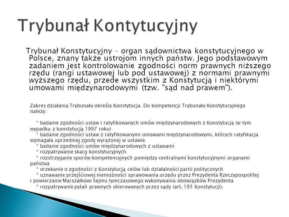 Trybunał Konstytucyjny – organ sądownictwa konstytucyjnego w Polsce, znany także ustrojom innych państw. Jego podstawowym zadaniem jest kontrolowanie