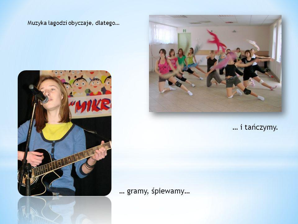 Muzyka łagodzi obyczaje, dlatego… … gramy, śpiewamy… … i tańczymy.