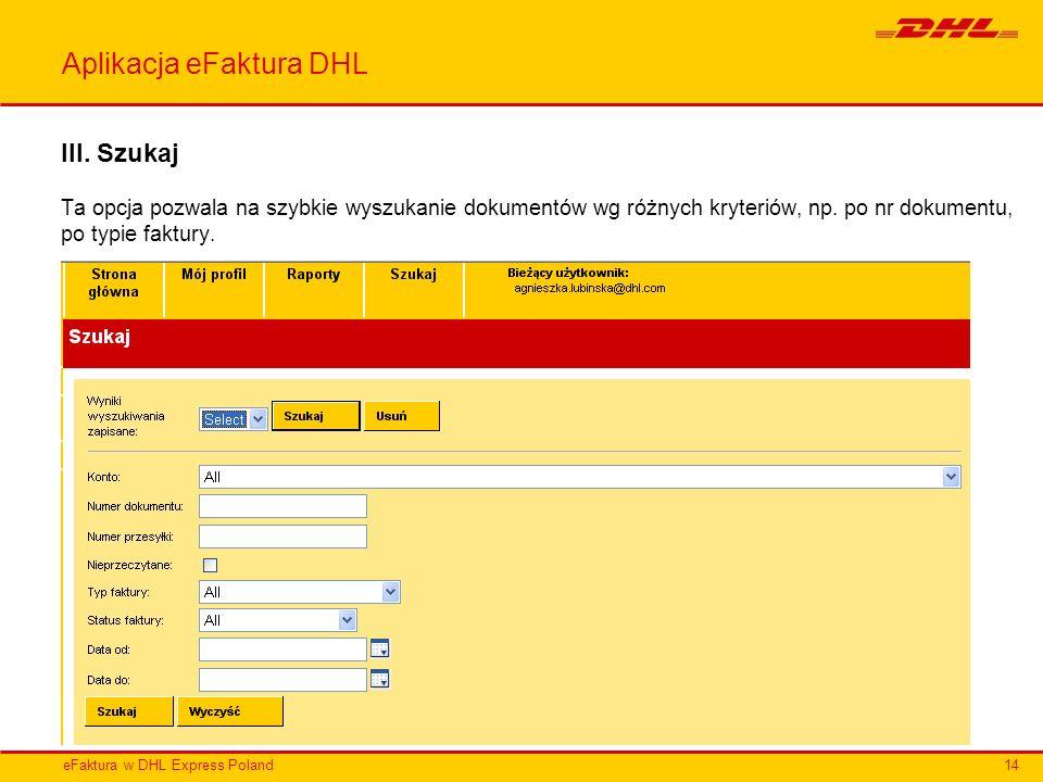 eFaktura w DHL Express Poland Aplikacja eFaktura DHL III. Szukaj Ta opcja pozwala na szybkie wyszukanie dokumentów wg różnych kryteriów, np. po nr dok