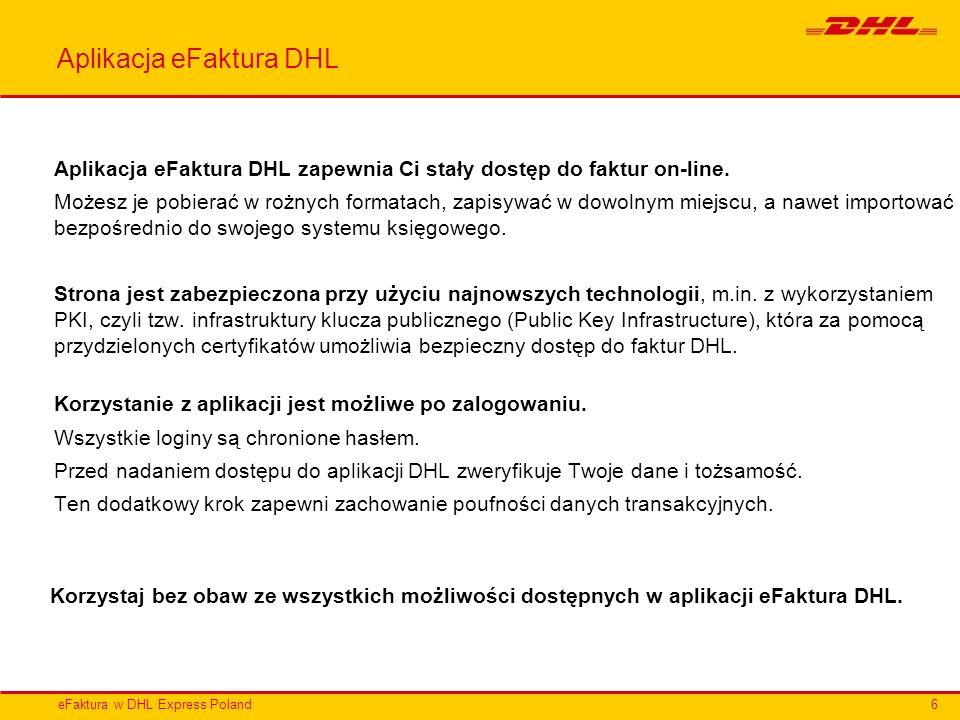 eFaktura w DHL Express Poland Aplikacja eFaktura DHL Aplikacja eFaktura DHL zapewnia Ci stały dostęp do faktur on-line. Możesz je pobierać w rożnych f