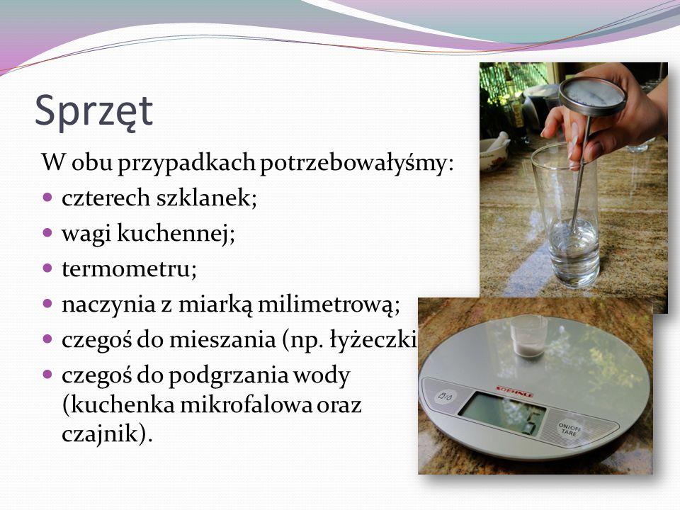 Sprzęt W obu przypadkach potrzebowałyśmy: czterech szklanek; wagi kuchennej; termometru; naczynia z miarką milimetrową; czegoś do mieszania (np. łyżec