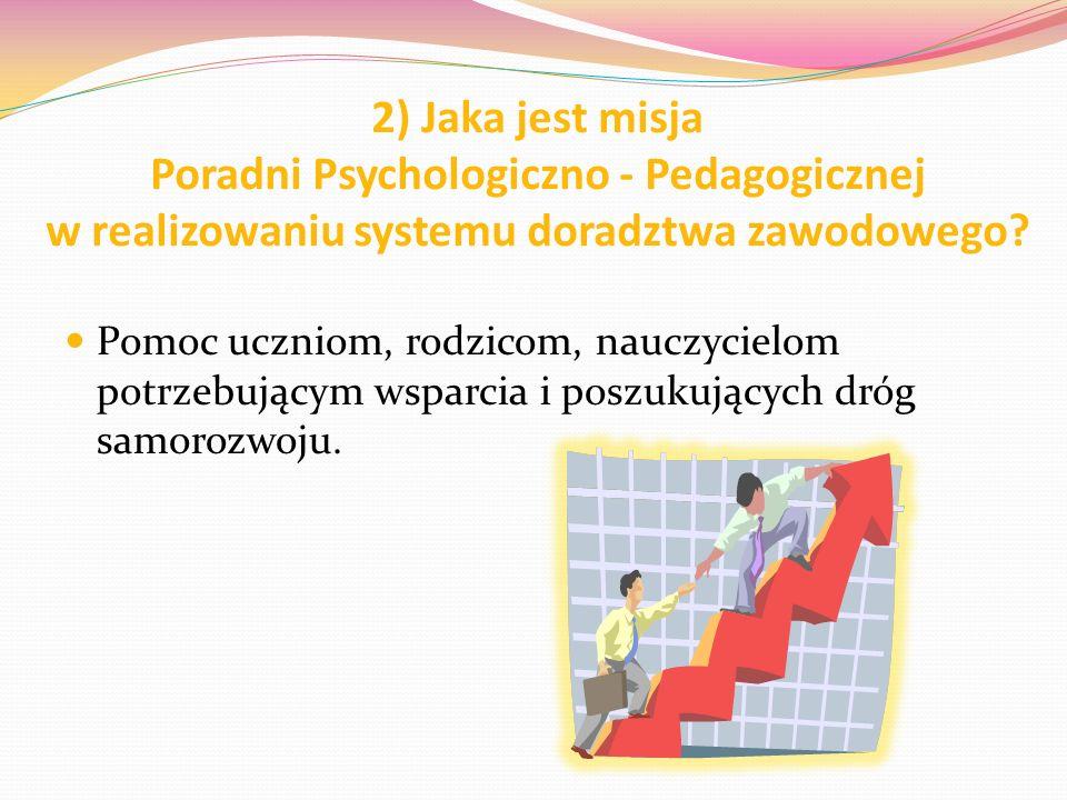 2) Jaka jest misja Poradni Psychologiczno - Pedagogicznej w realizowaniu systemu doradztwa zawodowego? Pomoc uczniom, rodzicom, nauczycielom potrzebuj