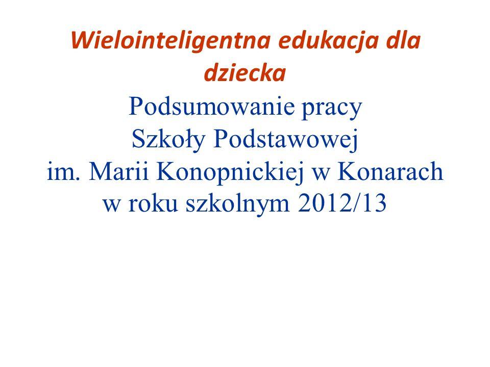 Wielointeligentna edukacja dla dziecka Podsumowanie pracy Szkoły Podstawowej im. Marii Konopnickiej w Konarach w roku szkolnym 2012/13