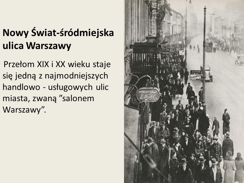 Nowy Świat-śródmiejska ulica Warszawy Przełom XIX i XX wieku staje się jedną z najmodniejszych handlowo - usługowych ulic miasta, zwaną salonem Warsza
