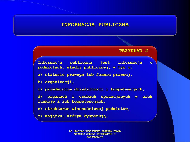 PRZYKŁAD 2 DR KAMILLA KURCZEWSKA KATEDRA PRAWA WYŻSZEJ SZKOŁY INFORMATYKI I ZARZĄDZANIA INFORMACJA PUBLICZNA Informacją publiczną jest informacja o po