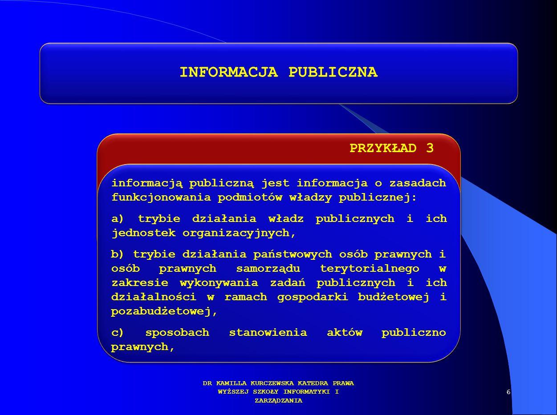 PRZYKŁAD 3 DR KAMILLA KURCZEWSKA KATEDRA PRAWA WYŻSZEJ SZKOŁY INFORMATYKI I ZARZĄDZANIA INFORMACJA PUBLICZNA informacją publiczną jest informacja o za