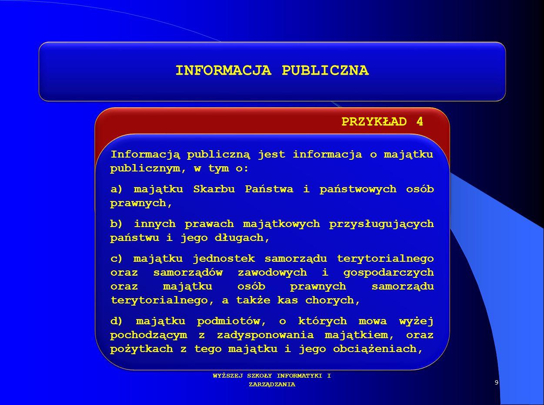 PRZYKŁAD 4 DR KAMILLA KURCZEWSKA KATEDRA PRAWA WYŻSZEJ SZKOŁY INFORMATYKI I ZARZĄDZANIA INFORMACJA PUBLICZNA Informacją publiczną jest informacja o ma