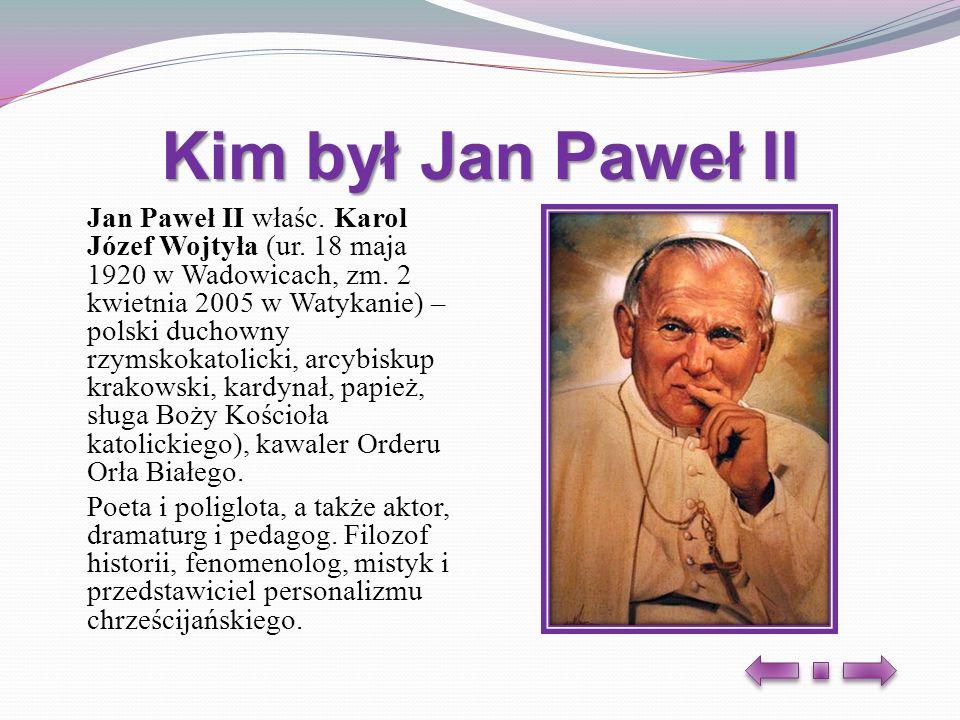 Kim był Jan Paweł II Jan Paweł II właśc. Karol Józef Wojtyła (ur. 18 maja 1920 w Wadowicach, zm. 2 kwietnia 2005 w Watykanie) – polski duchowny rzymsk