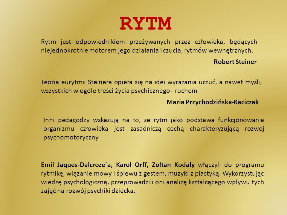 RYTM Rytm jest odpowiednikiem przeżywanych przez człowieka, będących niejednokrotnie motorem jego działania i czucia, rytmów wewnętrznych. Robert Stei