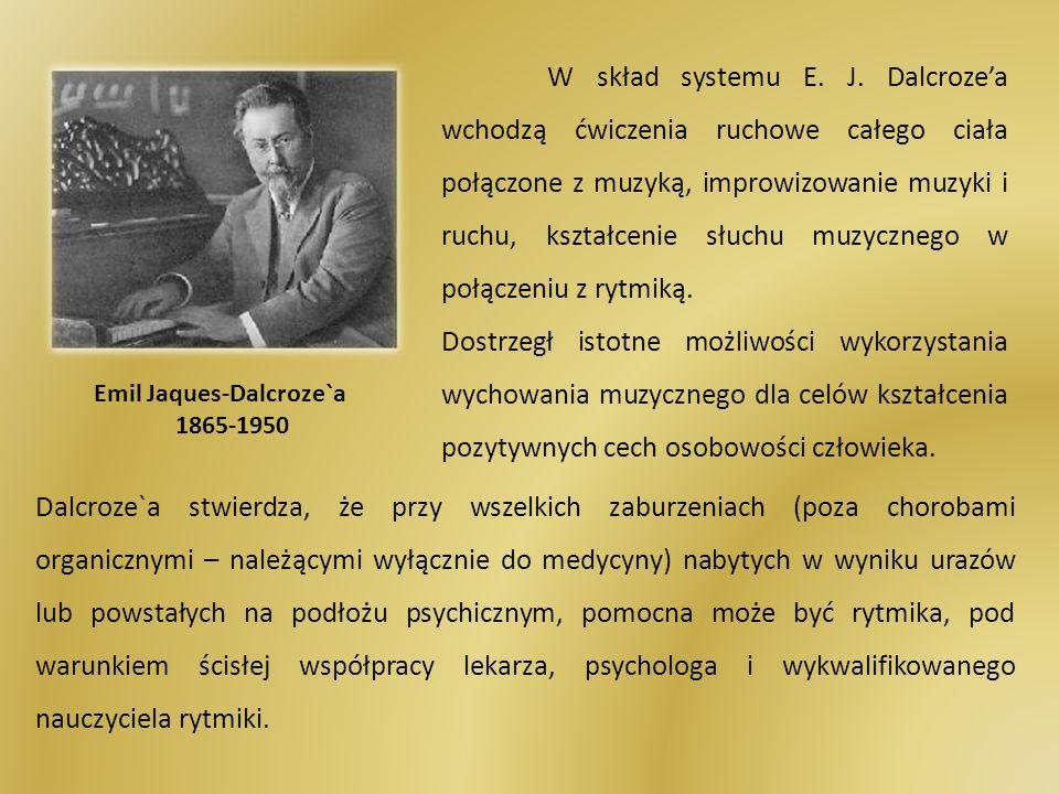 Emil Jaques-Dalcroze`a 1865-1950 W skład systemu E. J. Dalcrozea wchodzą ćwiczenia ruchowe całego ciała połączone z muzyką, improwizowanie muzyki i ru