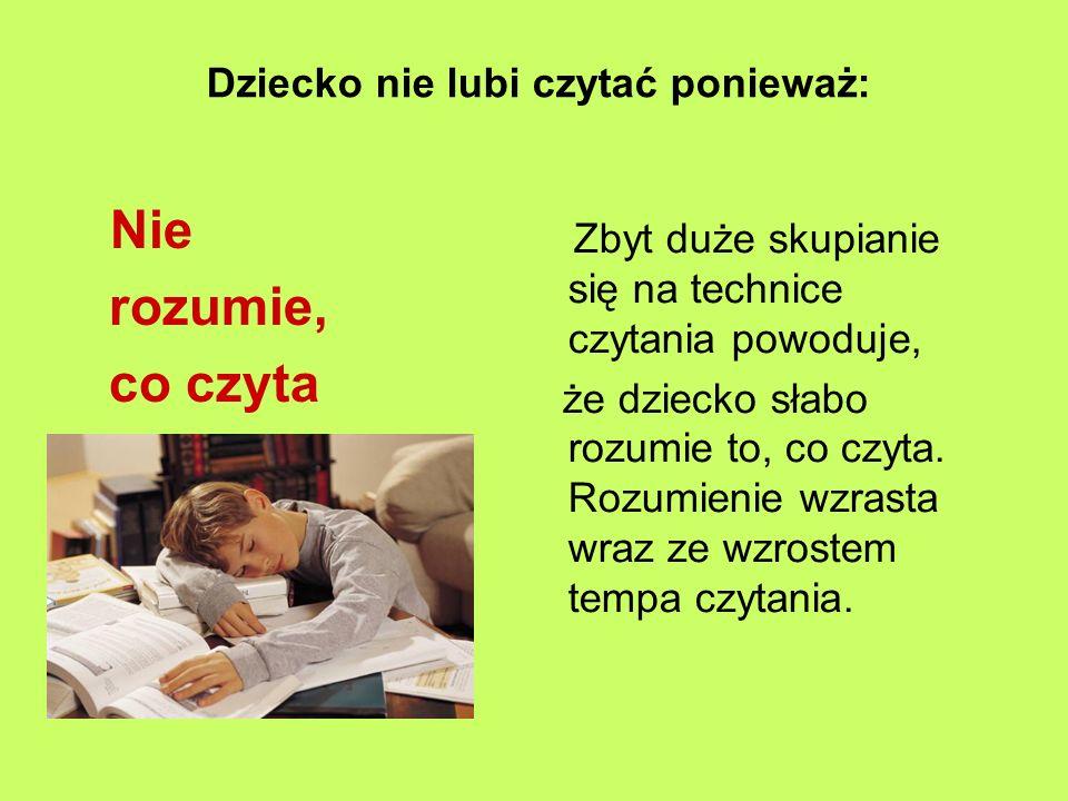 Dziecko nie lubi czytać ponieważ: Nie rozumie, co czyta Zbyt duże skupianie się na technice czytania powoduje, że dziecko słabo rozumie to, co czyta.