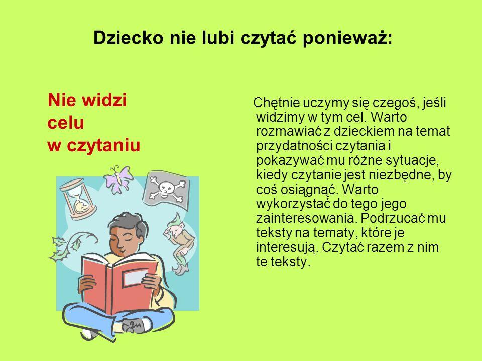 Dziecko nie lubi czytać ponieważ: Nie widzi celu w czytaniu Chętnie uczymy się czegoś, jeśli widzimy w tym cel.