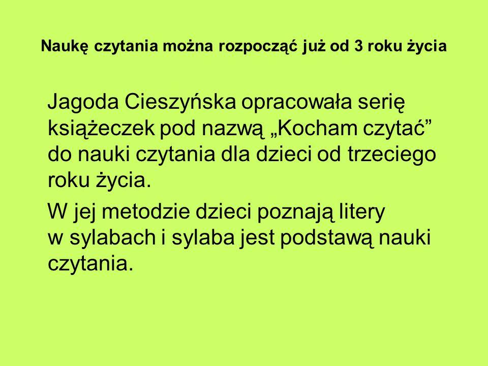 Naukę czytania można rozpocząć już od 3 roku życia Jagoda Cieszyńska opracowała serię książeczek pod nazwą Kocham czytać do nauki czytania dla dzieci od trzeciego roku życia.