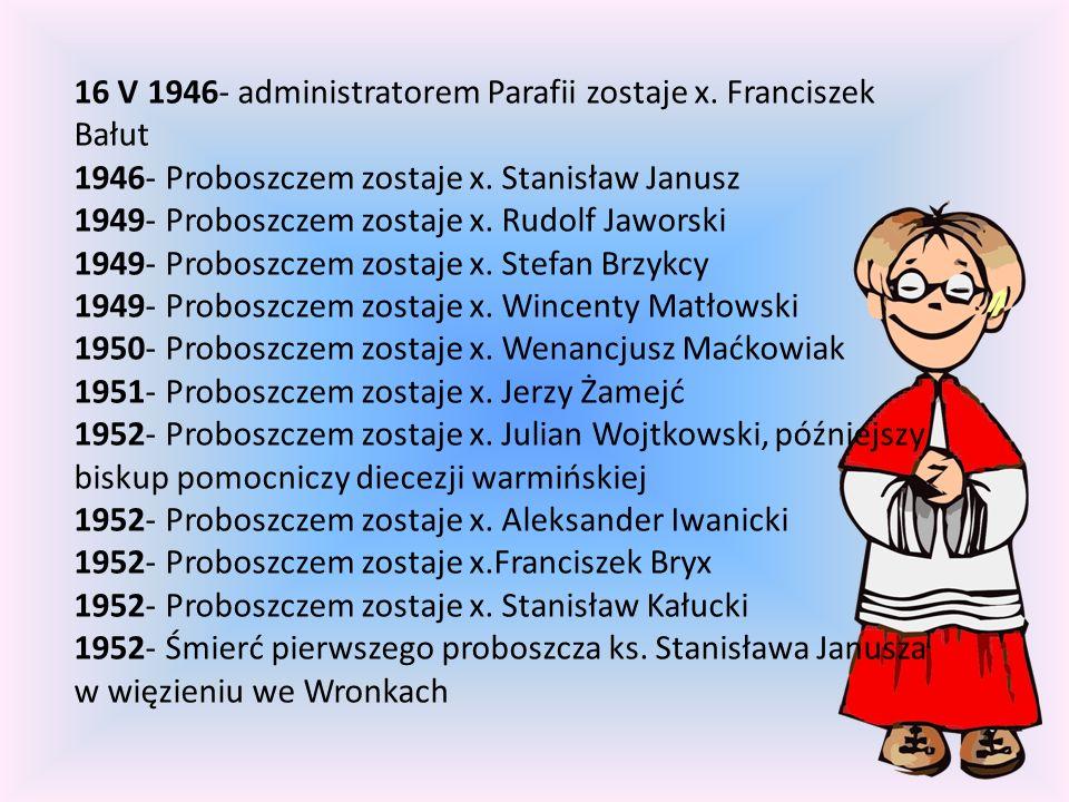 16 V 1946- administratorem Parafii zostaje x. Franciszek Bałut 1946- Proboszczem zostaje x. Stanisław Janusz 1949- Proboszczem zostaje x. Rudolf Jawor