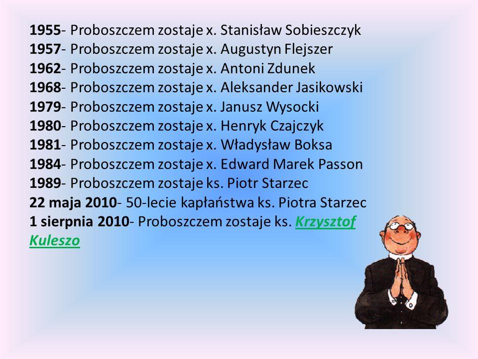 1955- Proboszczem zostaje x. Stanisław Sobieszczyk 1957- Proboszczem zostaje x. Augustyn Flejszer 1962- Proboszczem zostaje x. Antoni Zdunek 1968- Pro