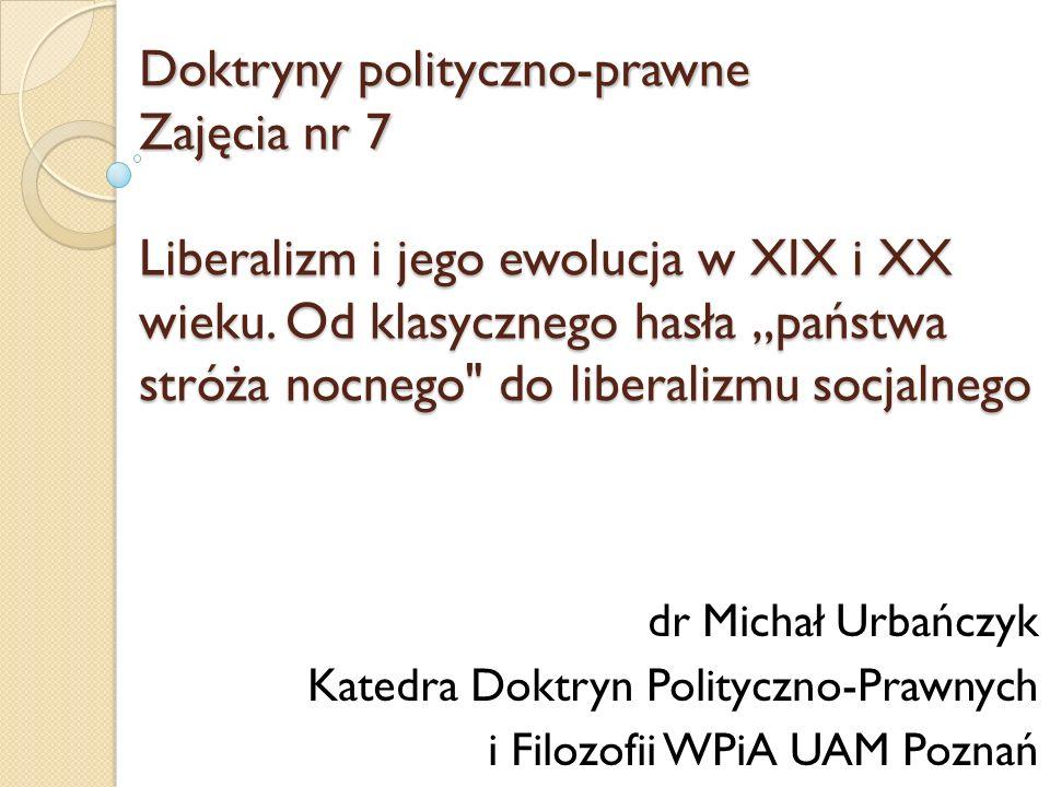 Doktryny polityczno-prawne Zajęcia nr 7 Liberalizm i jego ewolucja w XIX i XX wieku. Od klasycznego hasła państwa stróża nocnego