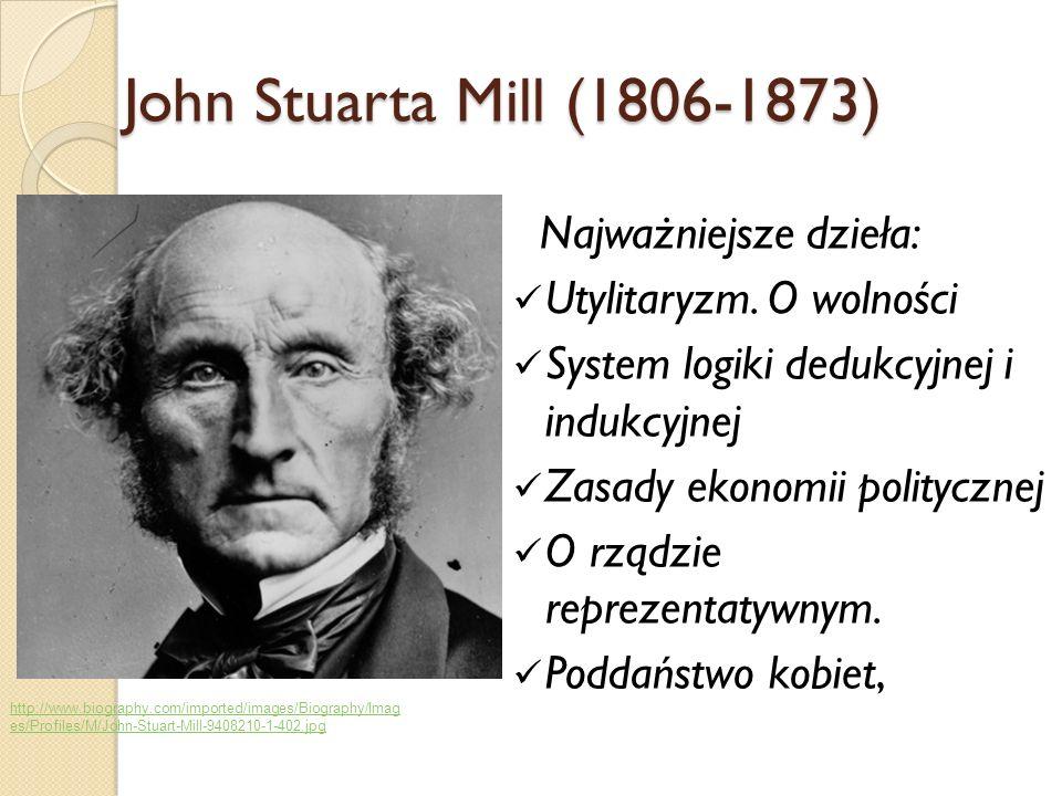 John Stuarta Mill (1806-1873) Najważniejsze dzieła: Utylitaryzm. O wolności System logiki dedukcyjnej i indukcyjnej Zasady ekonomii politycznej O rząd