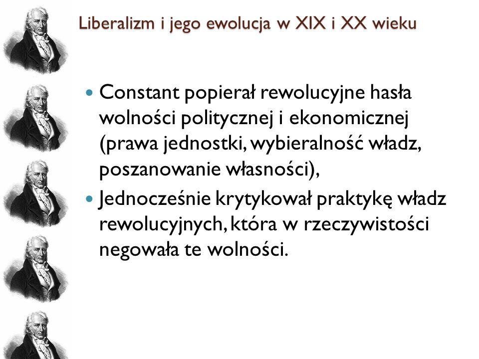 Liberalizm i jego ewolucja w XIX i XX wieku Constant popierał rewolucyjne hasła wolności politycznej i ekonomicznej (prawa jednostki, wybieralność wła