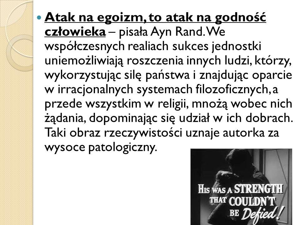 Atak na egoizm, to atak na godność człowieka – pisała Ayn Rand. We współczesnych realiach sukces jednostki uniemożliwiają roszczenia innych ludzi, któ