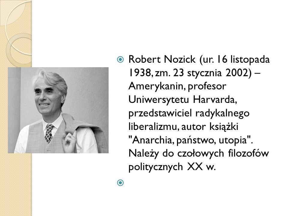 Robert Nozick (ur. 16 listopada 1938, zm. 23 stycznia 2002) – Amerykanin, profesor Uniwersytetu Harvarda, przedstawiciel radykalnego liberalizmu, auto