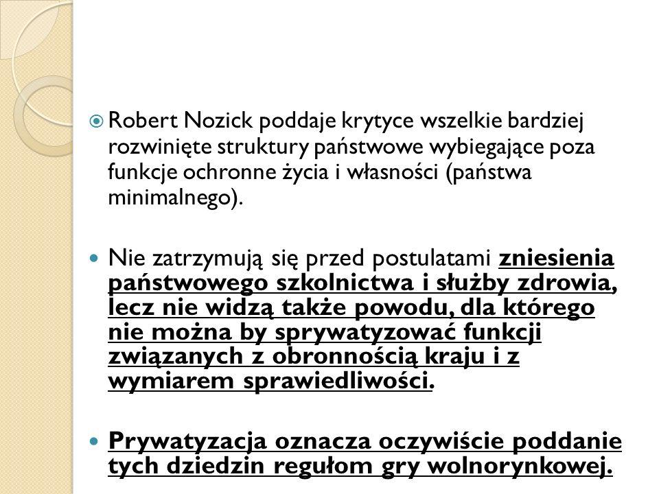 Robert Nozick poddaje krytyce wszelkie bardziej rozwinięte struktury państwowe wybiegające poza funkcje ochronne życia i własności (państwa minimalneg