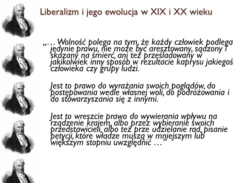 Liberalizm i jego ewolucja w XIX i XX wieku … Wolność polega na tym, że każdy człowiek podlega jedynie prawu, nie może być aresztowany, sądzony i skaz