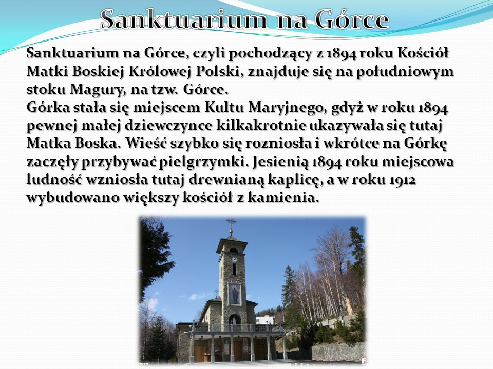Sanktuarium na Górce, czyli pochodzący z 1894 roku Kościół Matki Boskiej Królowej Polski, znajduje się na południowym stoku Magury, na tzw. Górce. Gór