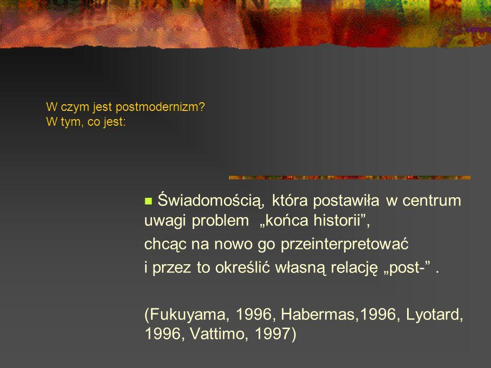 W czym jest postmodernizm? W tym, co jest: Świadomością, która postawiła w centrum uwagi problem końca historii, chcąc na nowo go przeinterpretować i