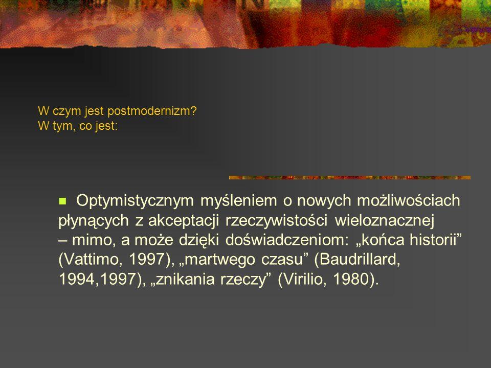 W czym jest postmodernizm? W tym, co jest: Optymistycznym myśleniem o nowych możliwościach płynących z akceptacji rzeczywistości wieloznacznej – mimo,