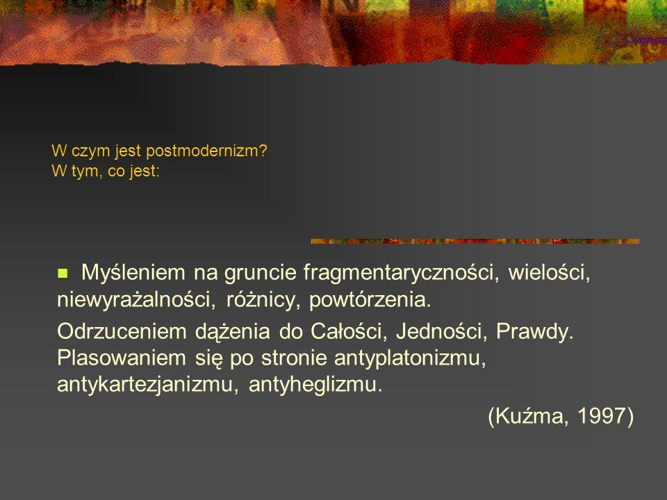W czym jest postmodernizm? W tym, co jest: Myśleniem na gruncie fragmentaryczności, wielości, niewyrażalności, różnicy, powtórzenia. Odrzuceniem dążen