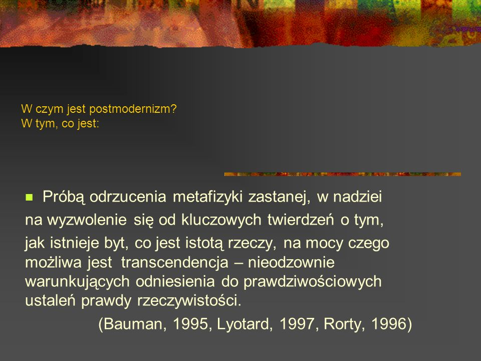 W czym jest postmodernizm? W tym, co jest: Próbą odrzucenia metafizyki zastanej, w nadziei na wyzwolenie się od kluczowych twierdzeń o tym, jak istnie